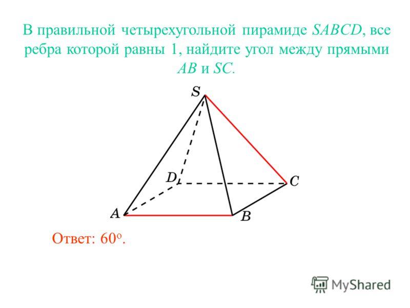 В правильной четырехугольной пирамиде SABCD, все ребра которой равны 1, найдите угол между прямыми AB и SC. Ответ: 60 o.