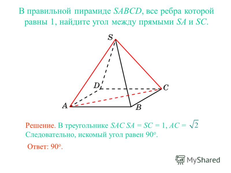 В правильной пирамиде SABCD, все ребра которой равны 1, найдите угол между прямыми SA и SC. Ответ: 90 о. Решение. В треугольнике SAC SA = SC = 1, AC = Следовательно, искомый угол равен 90 о.