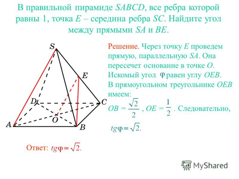 В правильной пирамиде SABCD, все ребра которой равны 1, точка E – середина ребра SC. Найдите угол между прямыми SA и BE. Ответ: Решение. Через точку E проведем прямую, параллельную SA. Она пересечет основание в точке O. Искомый угол равен углу OEB. В