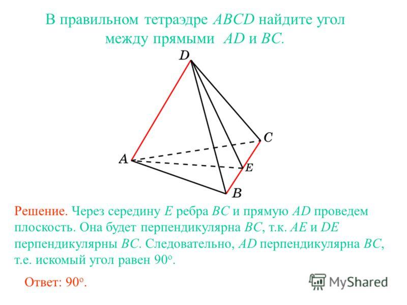 В правильном тетраэдре ABCD найдите угол между прямыми AD и BC. Решение. Через середину E ребра BC и прямую AD проведем плоскость. Она будет перпендикулярна BC, т.к. AE и DE перпендикулярны BC. Следовательно, AD перпендикулярна BC, т.е. искомый угол