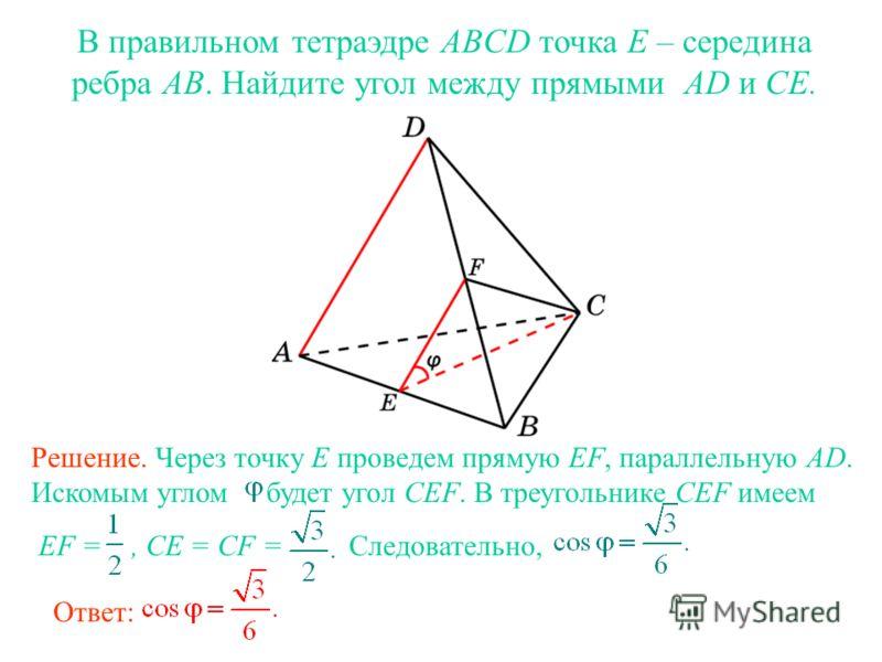 В правильном тетраэдре ABCD точка E – середина ребра AB. Найдите угол между прямыми AD и CE. Решение. Через точку E проведем прямую EF, параллельную AD. Искомым углом будет угол CEF. В треугольнике CEF имеем EF =, CE = CF = Следовательно, Ответ: