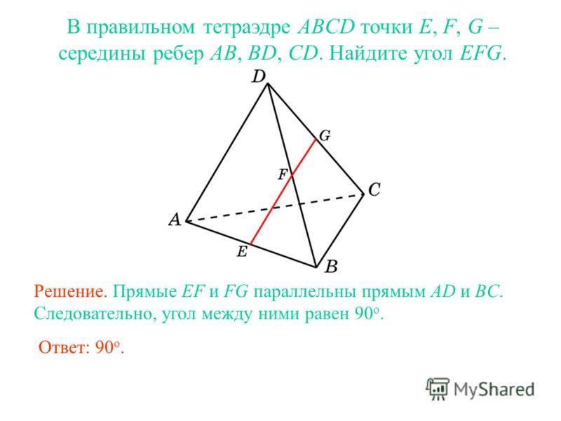 В правильном тетраэдре ABCD точки E, F, G – середины ребер AB, BD, CD. Найдите угол EFG. Решение. Прямые EF и FG параллельны прямым AD и BC. Следовательно, угол между ними равен 90 о. Ответ: 90 о.