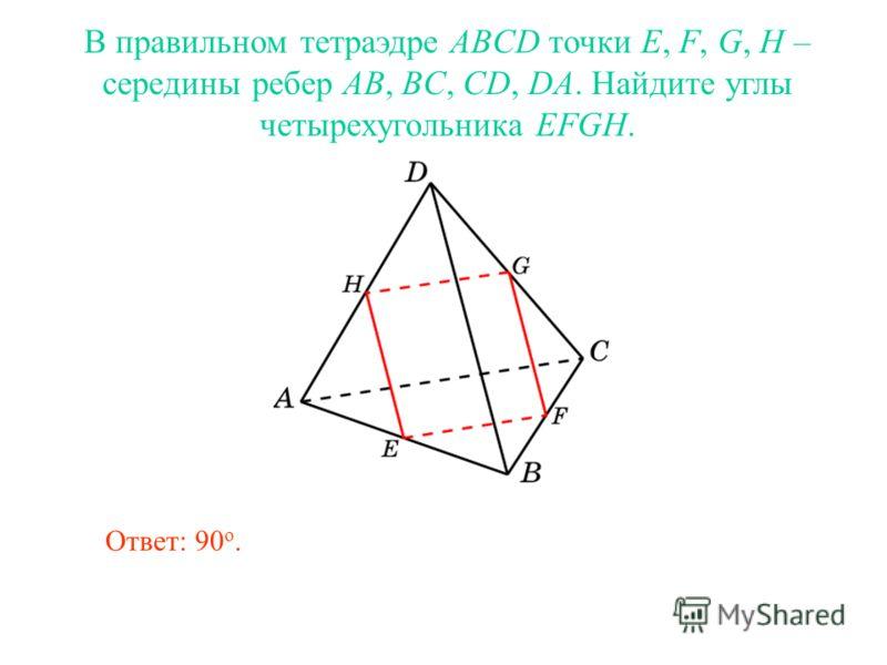 В правильном тетраэдре ABCD точки E, F, G, H – середины ребер AB, BC, CD, DA. Найдите углы четырехугольника EFGH. Ответ: 90 о.