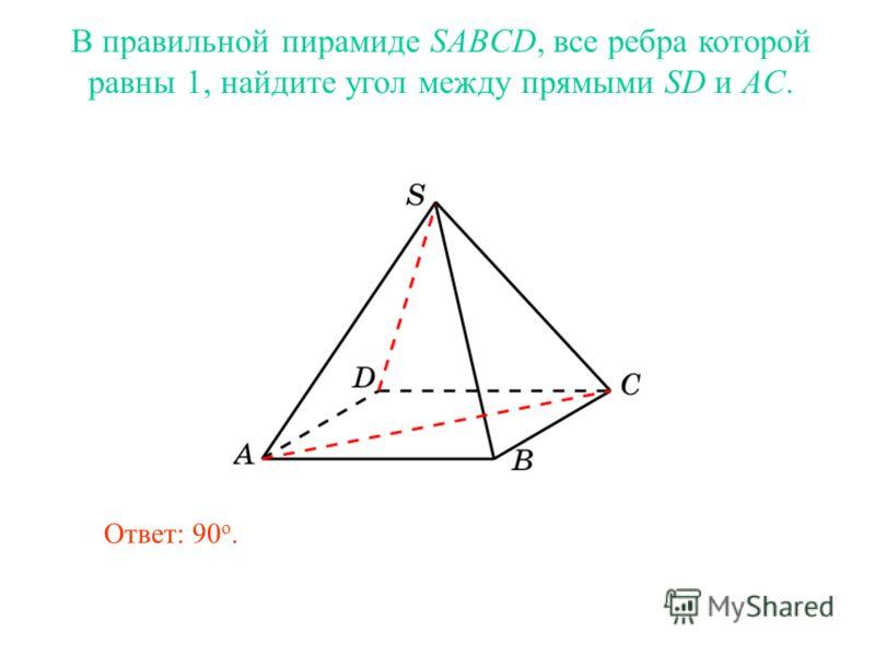 В правильной пирамиде SABCD, все ребра которой равны 1, найдите угол между прямыми SD и AC. Ответ: 90 о.