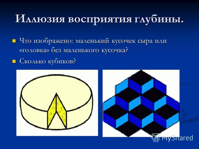 Иллюзия восприятия глубины. Что изображено: маленький кусочек сыра или «головка» без маленького кусочка? Что изображено: маленький кусочек сыра или «головка» без маленького кусочка? Сколько кубиков? Сколько кубиков?