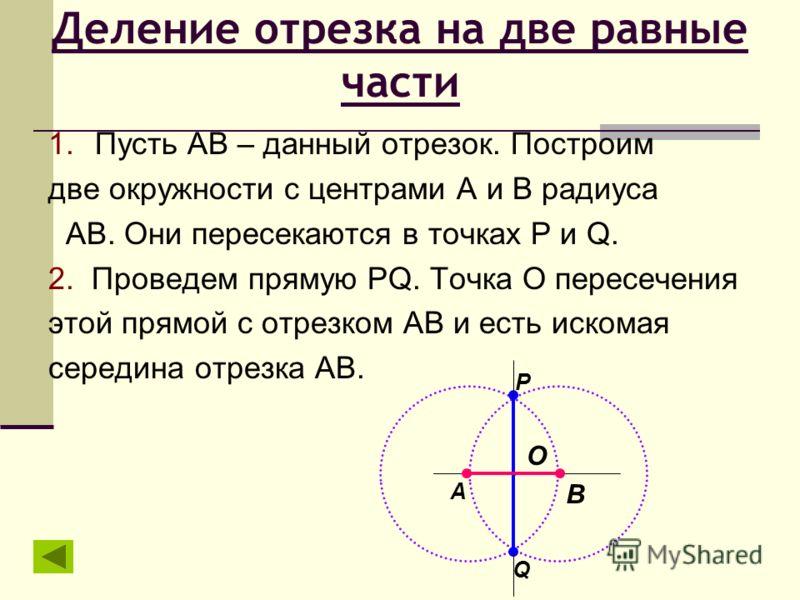 Деление отрезка на две равные части 1.Пусть АВ – данный отрезок. Построим две окружности с центрами А и В радиуса АВ. Они пересекаются в точках P и Q. 2. Проведем прямую PQ. Точка О пересечения этой прямой с отрезком АВ и есть искомая середина отрезк