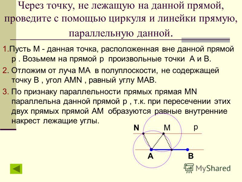Через точку, не лежащую на данной прямой, проведите с помощью циркуля и линейки прямую, параллельную данной. 1.Пусть М - данная точка, расположенная вне данной прямой р. Возьмем на прямой р произвольные точки А и В. 2. Отложим от луча МА в полуплоско