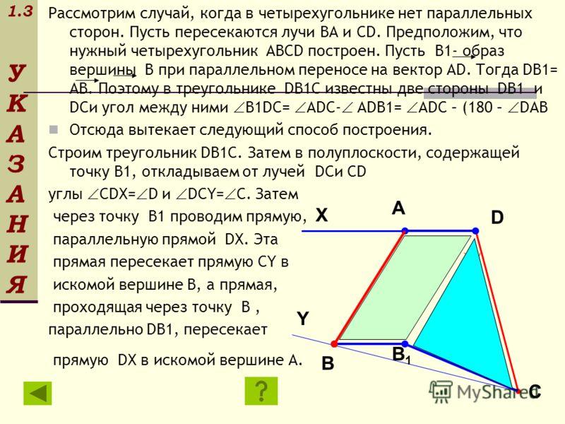 1.3 У К А З А Н И Я Рассмотрим случай, когда в четырехугольнике нет параллельных сторон. Пусть пересекаются лучи BA и CD. Предположим, что нужный четырехугольник ABCD построен. Пусть B1- образ вершины B при параллельном переносе на вектор AD. Тогда D