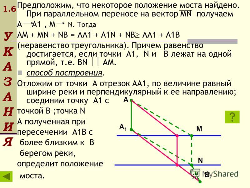 1.6 У К А З А Н И Я Предположим, что некоторое положение моста найдено. При параллельном переносе на вектор MN получаем A A1, M N. Тогда AM + MN + NB = AA1 + A1N + NB AA1 + A1B (неравенство треугольника). Причем равенство достигается, если точки A1,