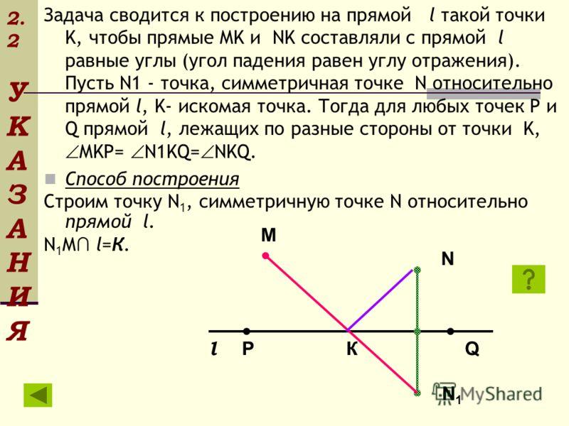 2. 2 У К А З А Н И Я Задача сводится к построению на прямой l такой точки K, чтобы прямые MK и NK составляли с прямой l равные углы (угол падения равен углу отражения). Пусть N1 - точка, симметричная точке N относительно прямой l, K- искомая точка. Т