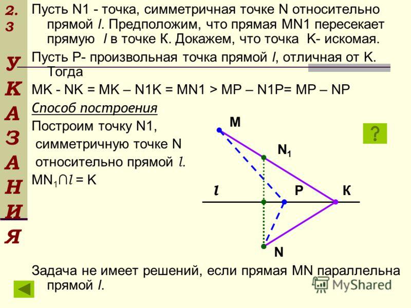 2. 3 У К А З А Н И Я Пусть N1 - точка, симметричная точке N относительно прямой l. Предположим, что прямая MN1 пересекает прямую l в точке К. Докажем, что точка K- искомая. Пусть P- произвольная точка прямой l, отличная от K. Тогда MK - NK = MK – N1K