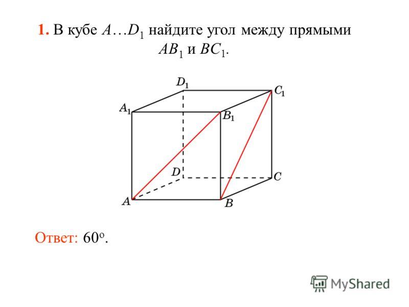 1. В кубе A…D 1 найдите угол между прямыми AB 1 и BC 1. Ответ: 60 o.