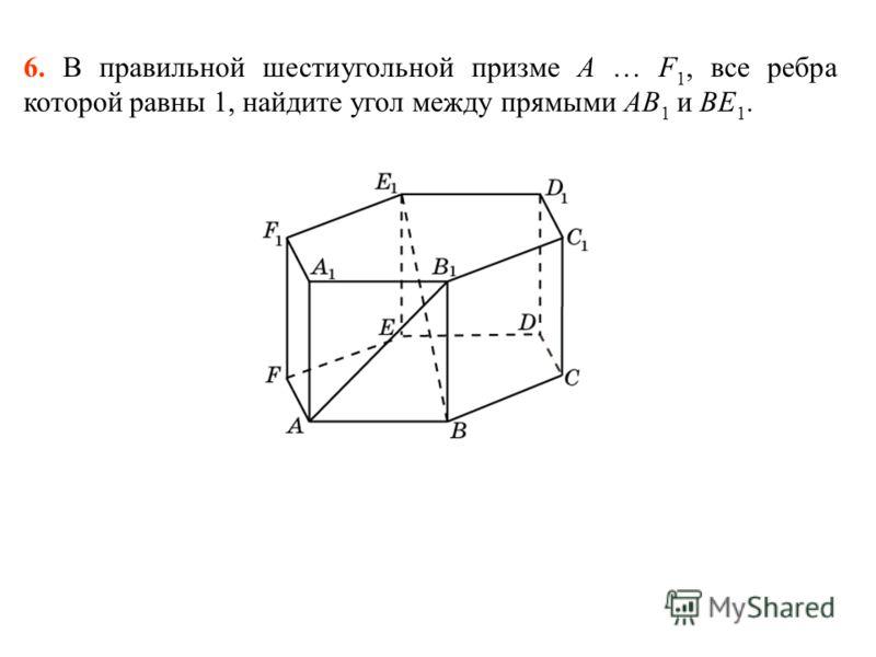 6. В правильной шестиугольной призме A … F 1, все ребра которой равны 1, найдите угол между прямыми AB 1 и BE 1.