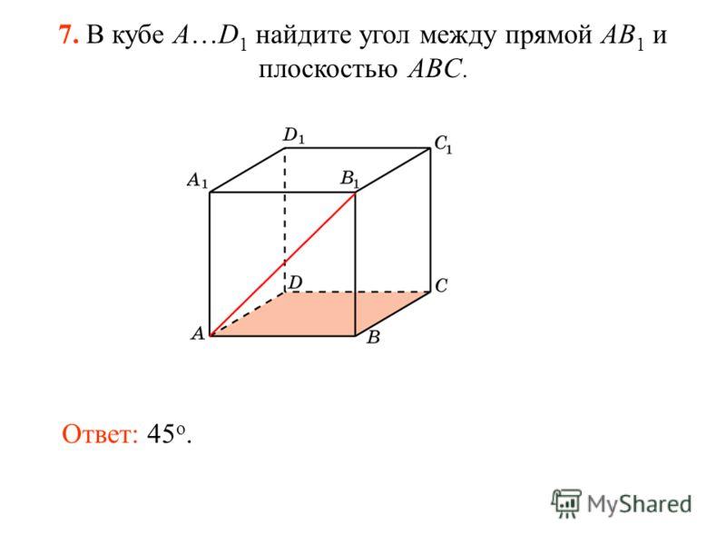 7. В кубе A…D 1 найдите угол между прямой AB 1 и плоскостью ABC. Ответ: 45 o.