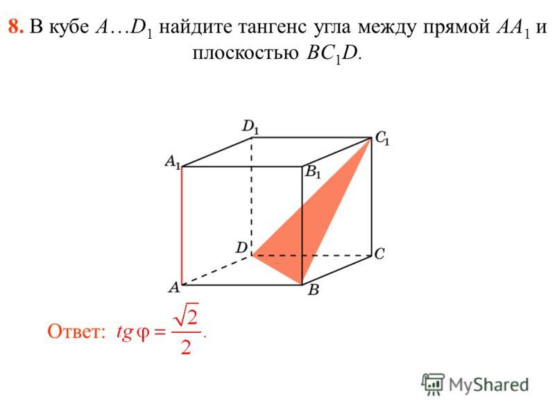 8. В кубе A…D 1 найдите тангенс угла между прямой AA 1 и плоскостью BC 1 D. Ответ: