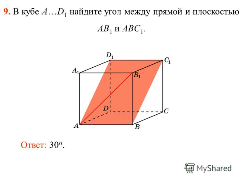 9. В кубе A…D 1 найдите угол между прямой и плоскостью AB 1 и ABC 1. Ответ: 30 o.