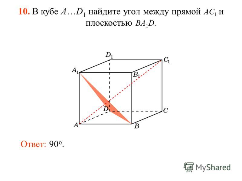 10. В кубе A…D 1 найдите угол между прямой AC 1 и плоскостью BA 1 D. Ответ: 90 o.