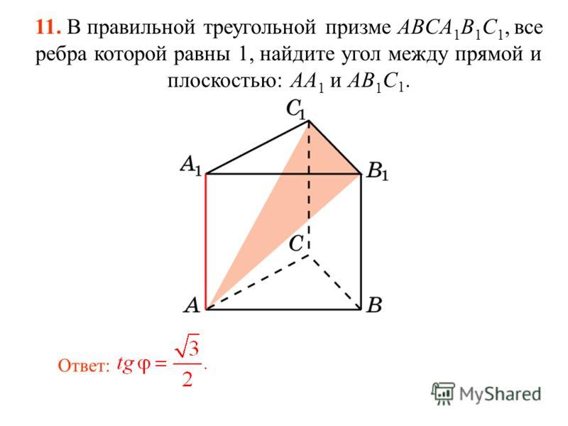 11. В правильной треугольной призме ABCA 1 B 1 C 1, все ребра которой равны 1, найдите угол между прямой и плоскостью: AA 1 и AB 1 C 1. Ответ: