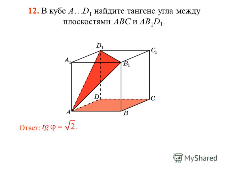 12. В кубе A…D 1 найдите тангенс угла между плоскостями ABC и AB 1 D 1. Ответ:
