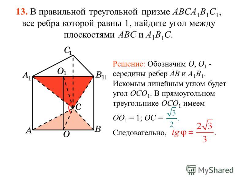 13. В правильной треугольной призме ABCA 1 B 1 C 1, все ребра которой равны 1, найдите угол между плоскостями ABC и A 1 B 1 C. Решение: Обозначим O, O 1 - середины ребер AB и A 1 B 1. Искомым линейным углом будет угол OCO 1. В прямоугольном треугольн
