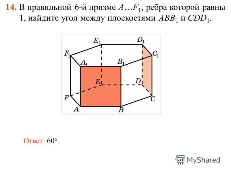 14. В правильной 6-й призме A…F 1, ребра которой равны 1, найдите угол между плоскостями ABB 1 и CDD 1. Ответ: 60 о.
