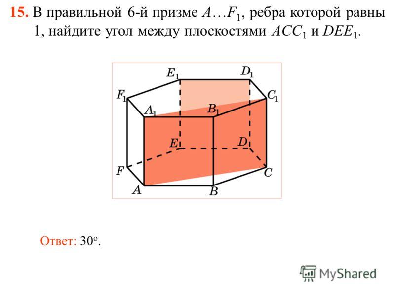 15. В правильной 6-й призме A…F 1, ребра которой равны 1, найдите угол между плоскостями ACC 1 и DEE 1. Ответ: 30 о.