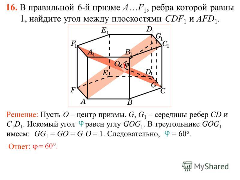 16. В правильной 6-й призме A…F 1, ребра которой равны 1, найдите угол между плоскостями CDF 1 и AFD 1. Ответ: Решение: Пусть O – центр призмы, G, G 1 – середины ребер CD и C 1 D 1. Искомый угол равен углу GOG 1. В треугольнике GOG 1 имеем: GG 1 = GO