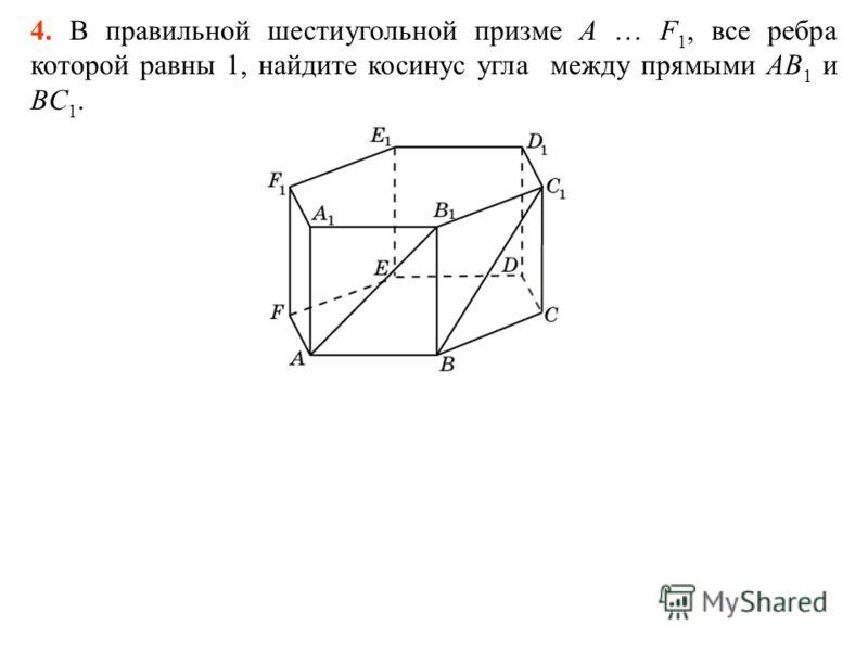 4. В правильной шестиугольной призме A … F 1, все ребра которой равны 1, найдите косинус угла между прямыми AB 1 и BC 1.
