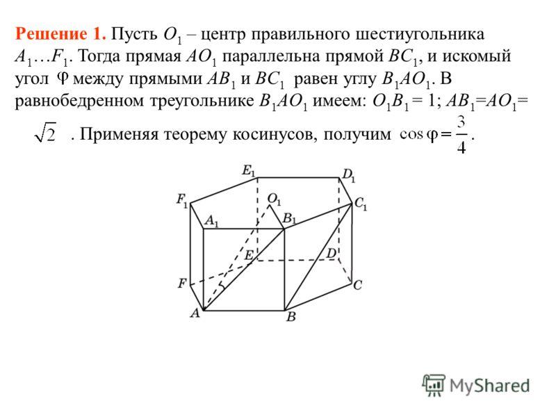 Решение 1. Пусть O 1 – центр правильного шестиугольника A 1 …F 1. Тогда прямая AO 1 параллельна прямой BC 1, и искомый угол между прямыми AB 1 и BC 1 равен углу B 1 AO 1. В равнобедренном треугольнике B 1 AO 1 имеем: O 1 B 1 = 1; AB 1 =AO 1 =. Примен