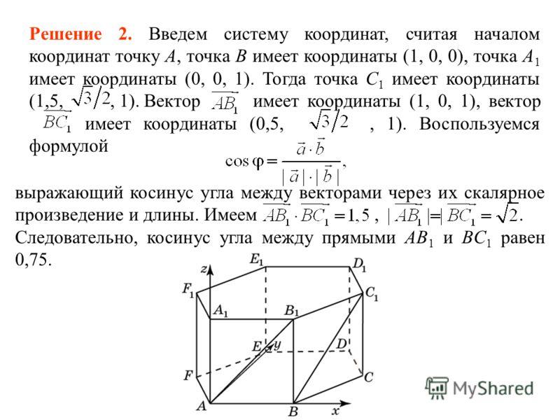 Решение 2. Введем систему координат, считая началом координат точку A, точка B имеет координаты (1, 0, 0), точка A 1 имеет координаты (0, 0, 1). Тогда точка С 1 имеет координаты (1,5,, 1). Вектор имеет координаты (1, 0, 1), вектор имеет координаты (0