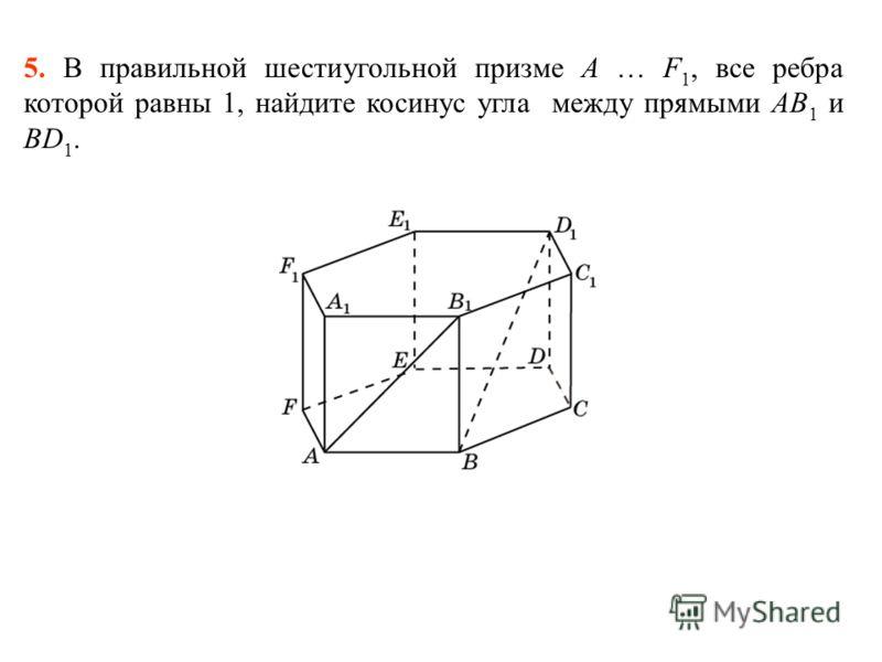5. В правильной шестиугольной призме A … F 1, все ребра которой равны 1, найдите косинус угла между прямыми AB 1 и BD 1.