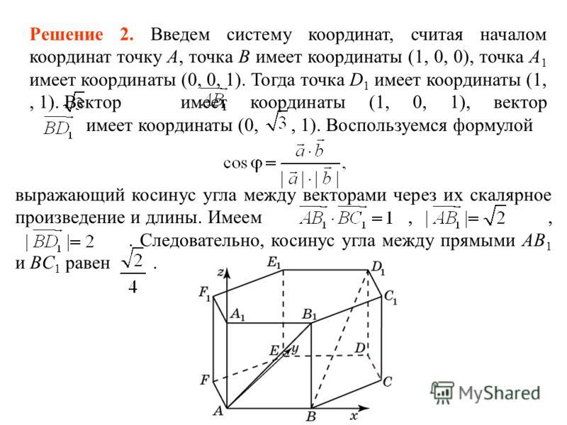 Решение 2. Введем систему координат, считая началом координат точку A, точка B имеет координаты (1, 0, 0), точка A 1 имеет координаты (0, 0, 1). Тогда точка D 1 имеет координаты (1,, 1). Вектор имеет координаты (1, 0, 1), вектор имеет координаты (0,,
