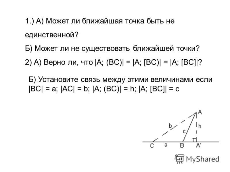 1.) А) Может ли ближайшая точка быть не единственной? Б) Может ли не существовать ближайшей точки? 2) А) Верно ли, что |A; (BC)| = |A; [BC)| = |A; [BC]|? Б) Установите связь между этими величинами если |BC| = a; |AC| = b; |A; (BC)| = h; |A; [BC]| = c