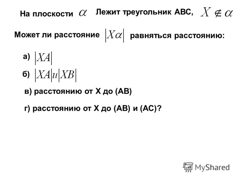 На плоскости Лежит треугольник АВС, Может ли расстояние равняться расстоянию: а) г) расстоянию от Х до (АВ) и (АС)? б) в) расстоянию от Х до (АВ)
