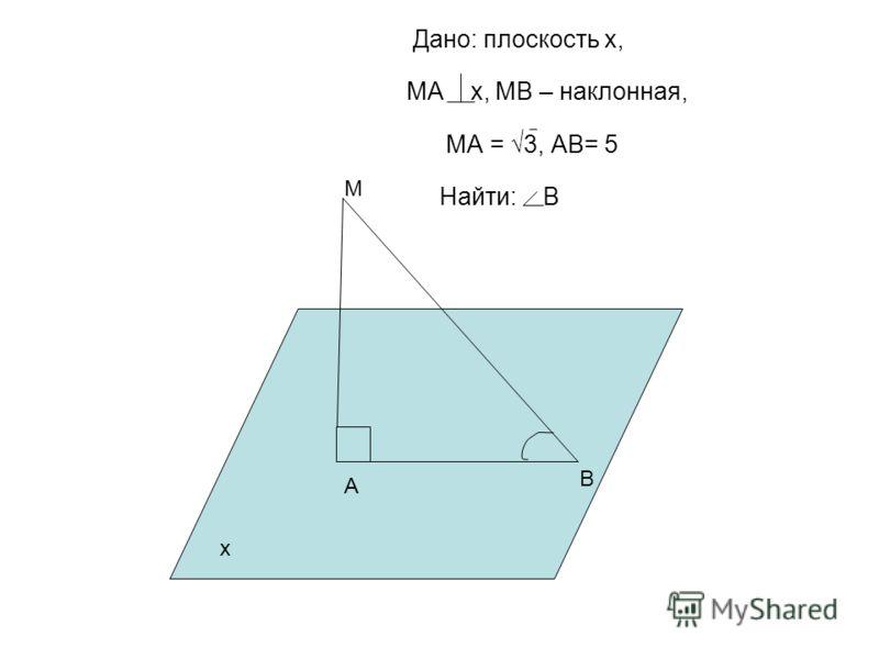 Дано: плоскость х, МА х, МВ – наклонная, МА = 3, АВ= 5 Найти: В А М В х