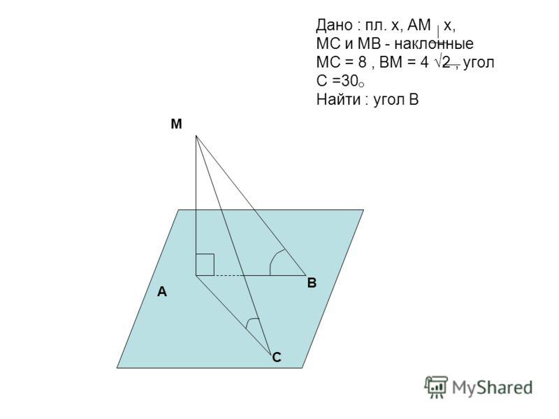 Дано : пл. х, АМ х, МС и МВ - наклонные МС = 8, ВМ = 4 2, угол С =30 Найти : угол В А М В С