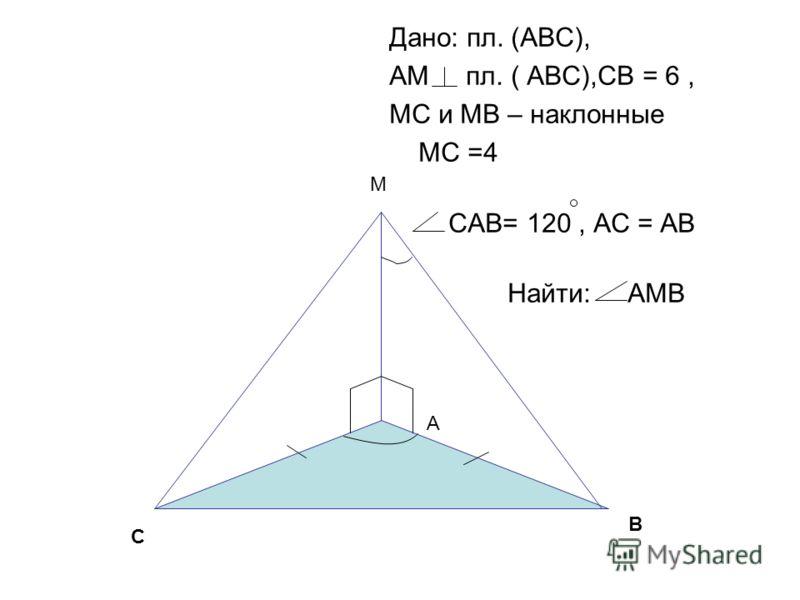 Дано: пл. (АВС), АМ пл. ( АВС),СВ = 6, МС и МВ – наклонные МС =4 САВ= 120, АС = АВ Найти: АМВ В С М А