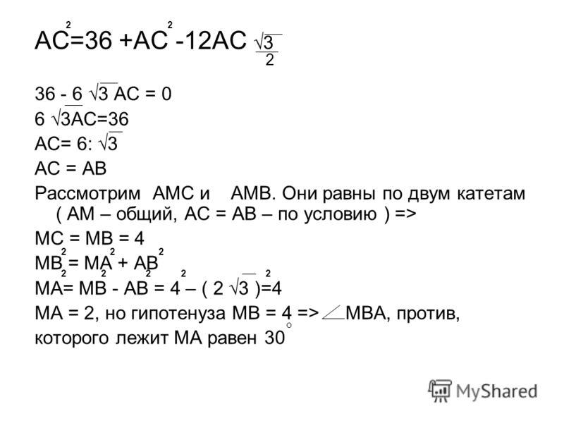АС=36 +АС -12АС 3 36 - 6 3 АС = 0 6 3АС=36 АС= 6: 3 АС = АВ Рассмотрим АМС и АМВ. Они равны по двум катетам ( АМ – общий, АС = АВ – по условию ) => МС = МВ = 4 МВ = МА + АВ МА= МВ - АВ = 4 – ( 2 3 )=4 МА = 2, но гипотенуза МВ = 4 => МВА, против, кото