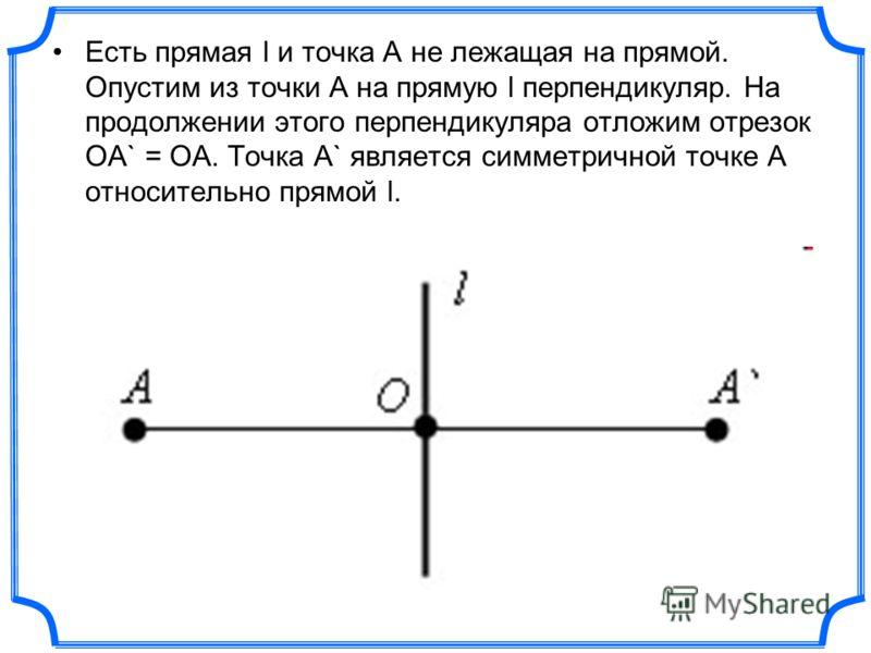 Есть прямая l и точка A не лежащая на прямой. Опустим из точки A на прямую l перпендикуляр. На продолжении этого перпендикуляра отложим отрезок OA` = OA. Точка A` является симметричной точке A относительно прямой l.