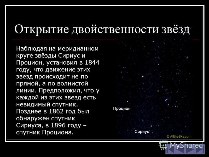 Наблюдая на меридианном круге звёзды Сириус и Процион, установил в 1844 году, что движение этих звезд происходит не по прямой, а по волнистой линии. Предположил, что у каждой из этих звезд есть невидимый спутник. Позднее в 1862 год был обнаружен спут