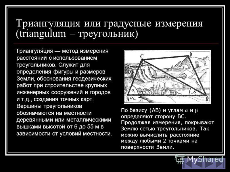 Триангуляция или градусные измерения (triangulum – треугольник) Триангуля́ция метод измерения расстояний с использованием треугольников. Служит для определения фигуры и размеров Земли, обоснования геодезических работ при строительстве крупных инженер