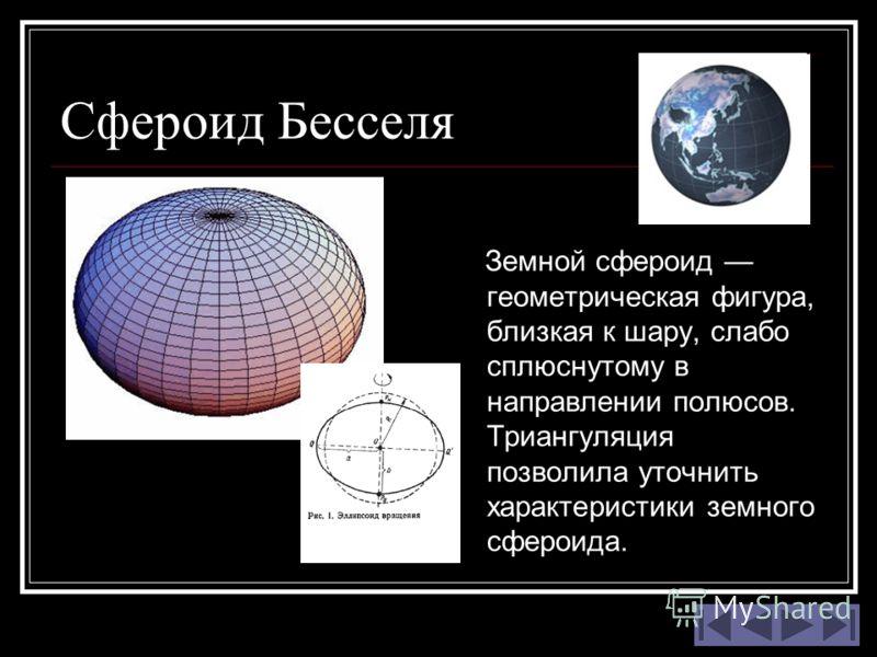 Сфероид Бесселя Земной сфероид геометрическая фигура, близкая к шару, слабо сплюснутому в направлении полюсов. Триангуляция позволила уточнить характеристики земного сфероида.