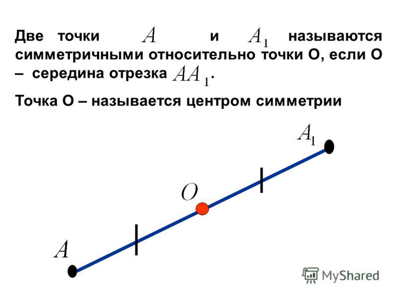 Две точки и называются симметричными относительно точки О, если О – середина отрезка. Точка О – называется центром симметрии
