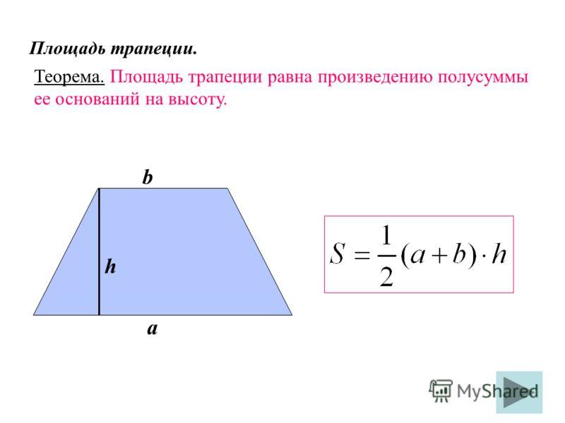 Площадь трапеции. Теорема. Площадь трапеции равна произведению полусуммы ее оснований на высоту. b а h