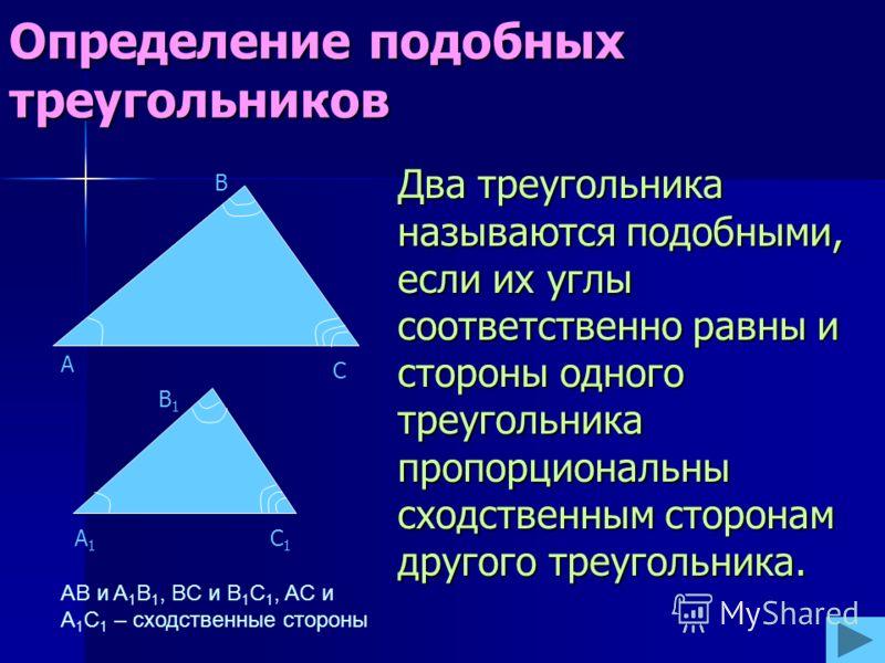 Определение подобных треугольников Два треугольника называются подобными, если их углы соответственно равны и стороны одного треугольника пропорциональны сходственным сторонам другого треугольника. С А В A1A1 C1C1 B1B1 AB и A 1 B 1, BC и B 1 C 1, AC