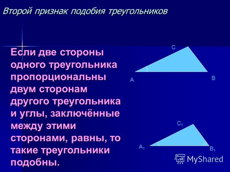 Второй признак подобия треугольников A C A1A1 C1C1 B1B1 B Если две стороны одного треугольника пропорциональны двум сторонам другого треугольника и углы, заключённые между этими сторонами, равны, то такие треугольники подобны.