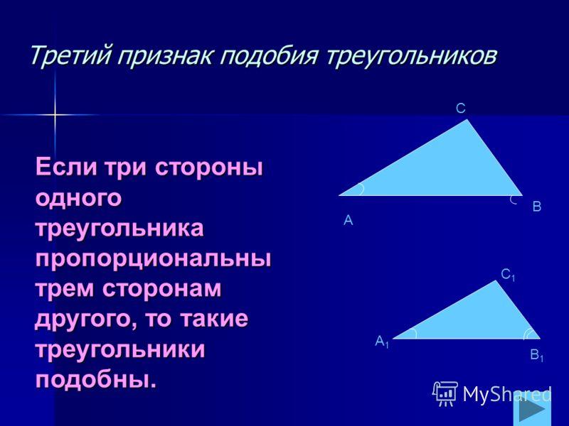 Третий признак подобия треугольников A C B A1A1 C1C1 B1B1 Если три стороны одного треугольника пропорциональны трем сторонам другого, то такие треугольники подобны.