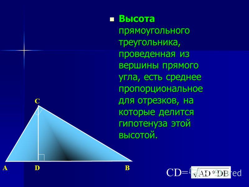 Высота прямоугольного треугольника, проведенная из вершины прямого угла, есть среднее пропорциональное для отрезков, на которые делится гипотенуза этой высотой. Высота прямоугольного треугольника, проведенная из вершины прямого угла, есть среднее про