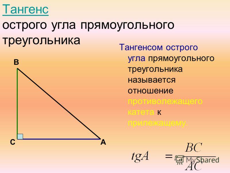 Тангенс острого угла прямоугольного треугольникаангенс Тангенсом острого угла прямоугольного треугольника называется отношение противолежащего катета к прилежащему. В СА