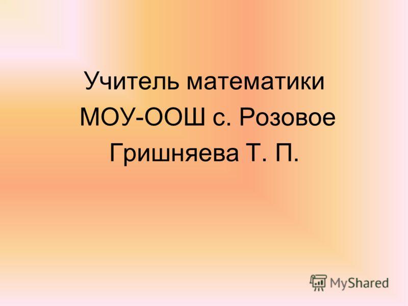 Учитель математики МОУ-ООШ с. Розовое Гришняева Т. П.